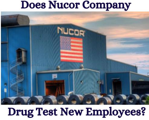 Does Nucor Drug Test for Pre Employment?